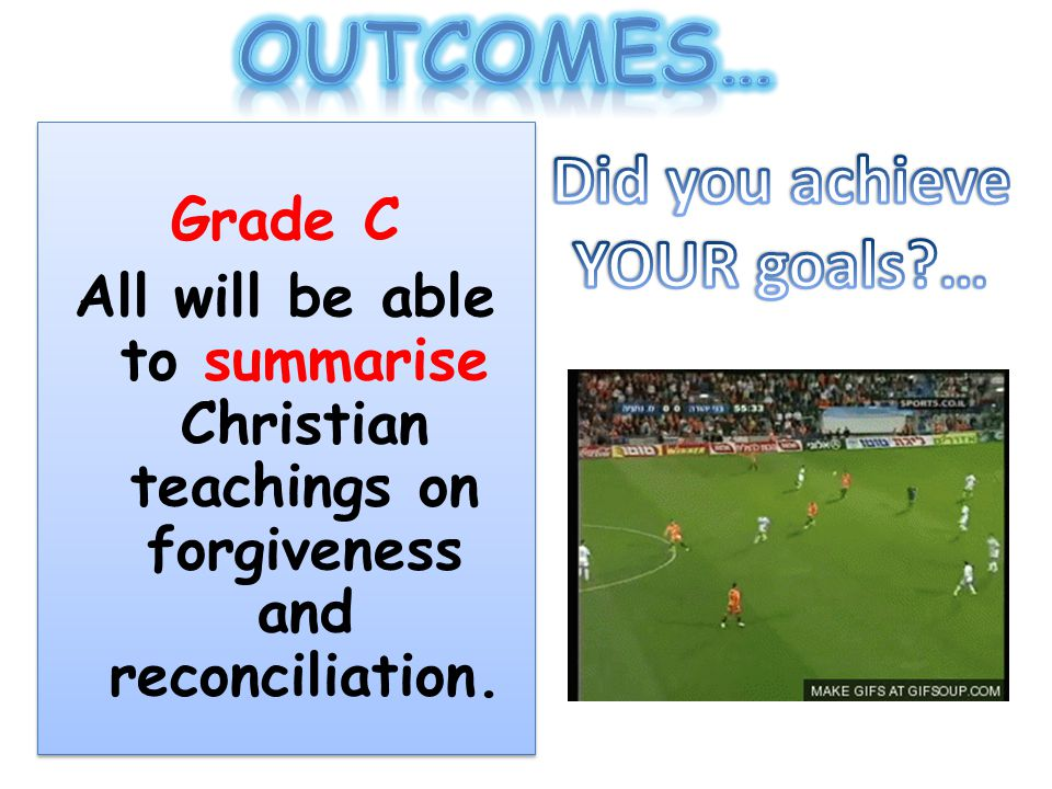 Grade C All will be able to summarise Christian teachings on forgiveness and reconciliation.