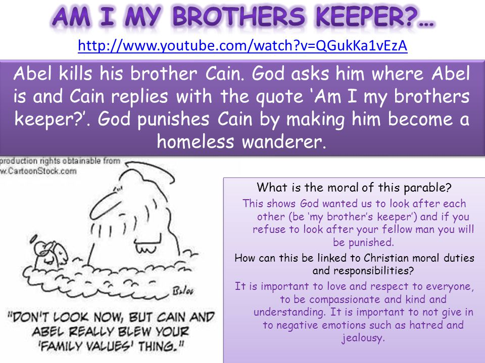 http://www.youtube.com/watch?v=QGukKa1vEzA Abel kills his brother Cain. God asks him where Abel is and Cain replies with the quote 'Am I my brothers k