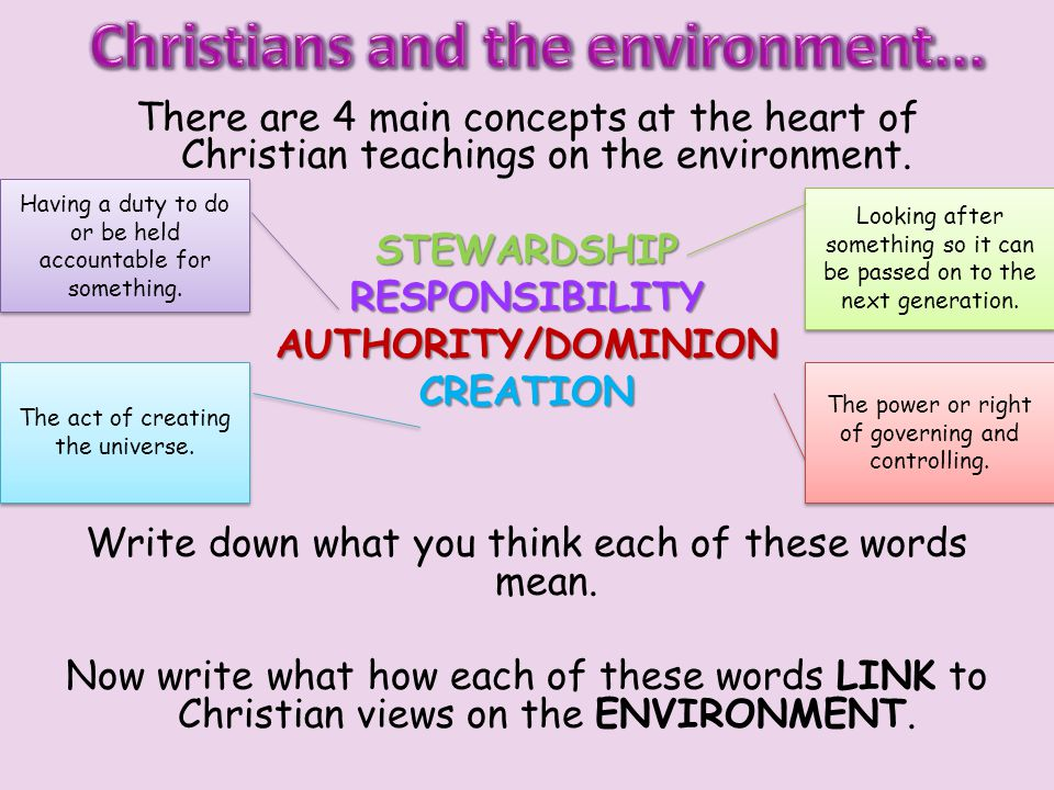 There are 4 main concepts at the heart of Christian teachings on the environment.STEWARDSHIPRESPONSIBILITYAUTHORITY/DOMINIONCREATION Write down what you think each of these words mean.