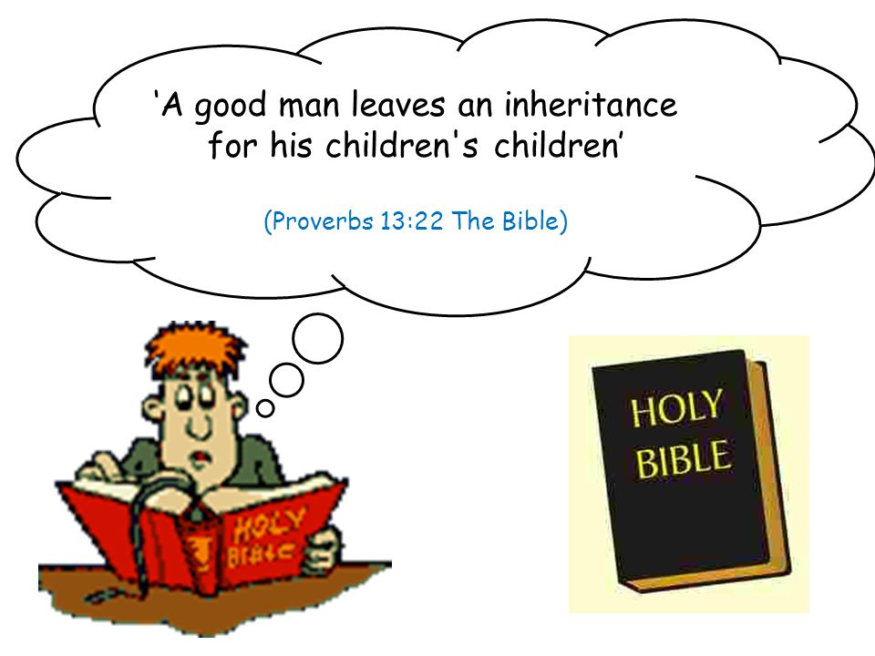 'A good man leaves an inheritance for his children s children' (Proverbs 13:22 The Bible)
