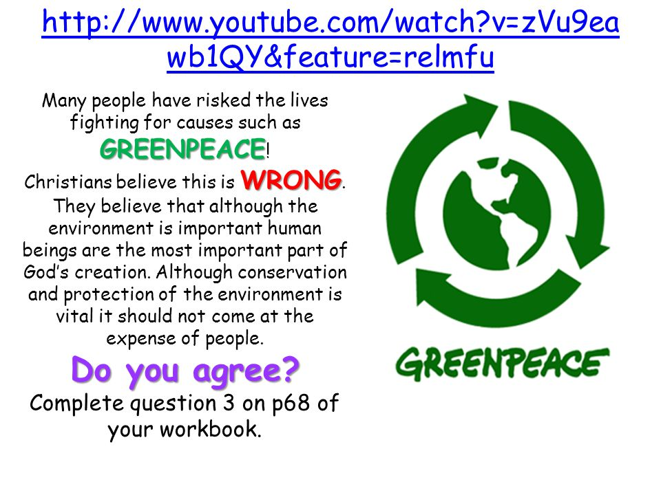 http://www.youtube.com/watch v=zVu9ea wb1QY&feature=relmfu GREENPEACE Many people have risked the lives fighting for causes such as GREENPEACE .