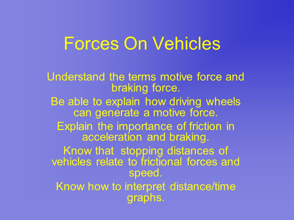 Forces On Vehicles Understand the terms motive force and braking force. Be able to explain how driving wheels can generate a motive force. Explain the