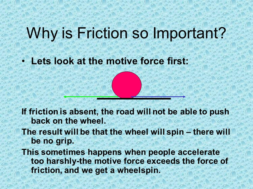 Why is Friction so Important? Lets look at the motive force first: If friction is absent, the road will not be able to push back on the wheel. The res