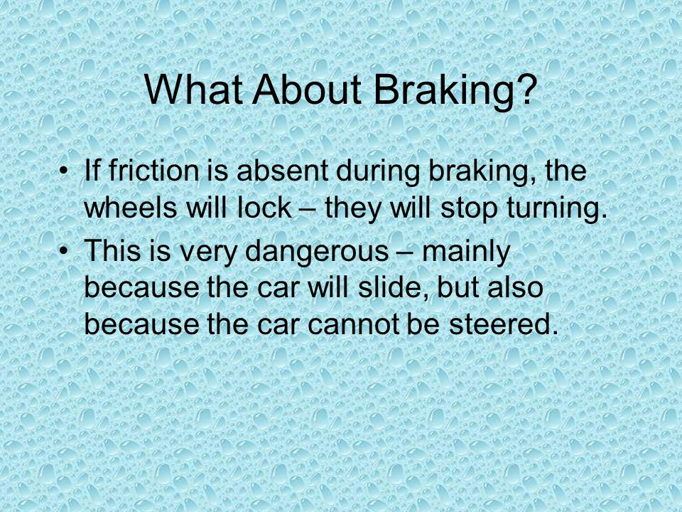 What About Braking? If friction is absent during braking, the wheels will lock – they will stop turning. This is very dangerous – mainly because the c