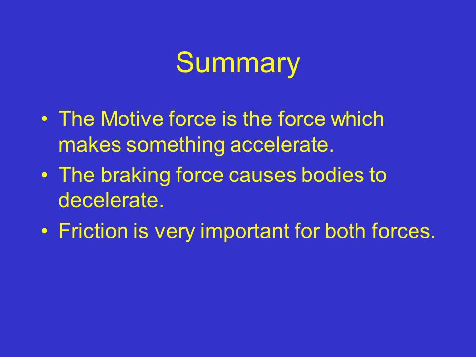 Summary The Motive force is the force which makes something accelerate. The braking force causes bodies to decelerate. Friction is very important for