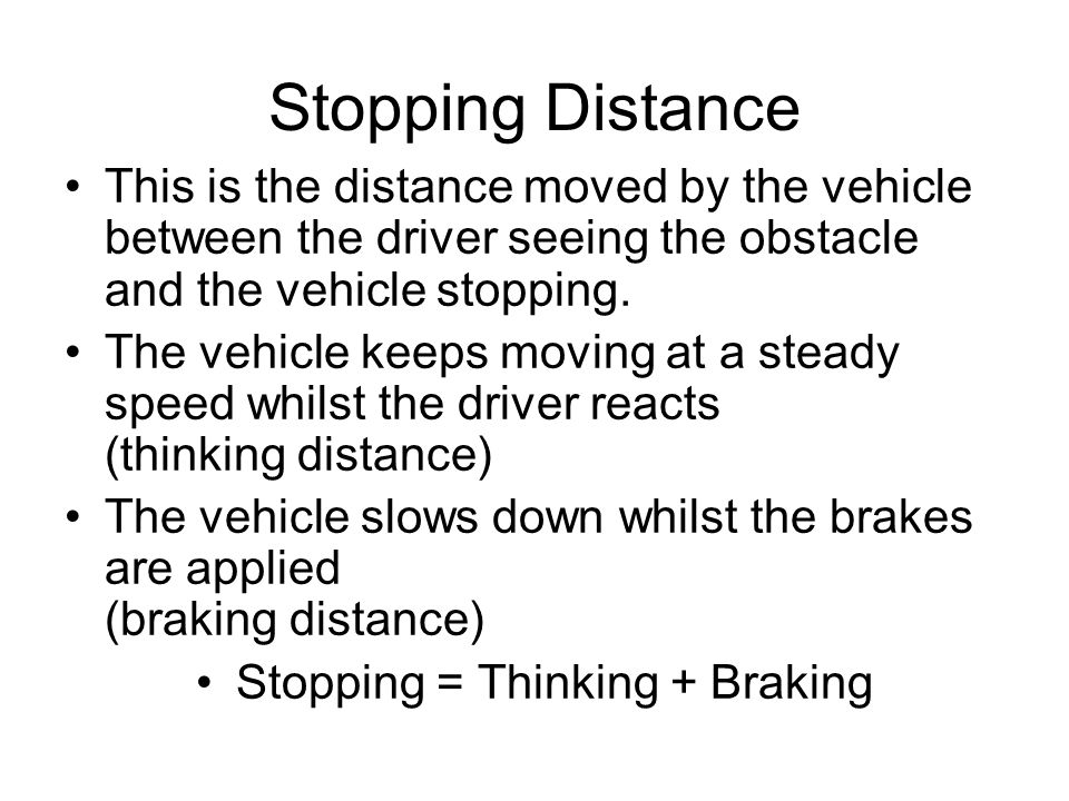 Stopping Distance This is the distance moved by the vehicle between the driver seeing the obstacle and the vehicle stopping.