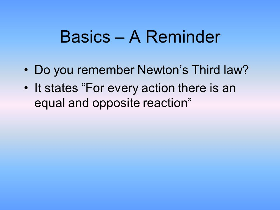 """Basics – A Reminder Do you remember Newton's Third law? It states """"For every action there is an equal and opposite reaction"""""""