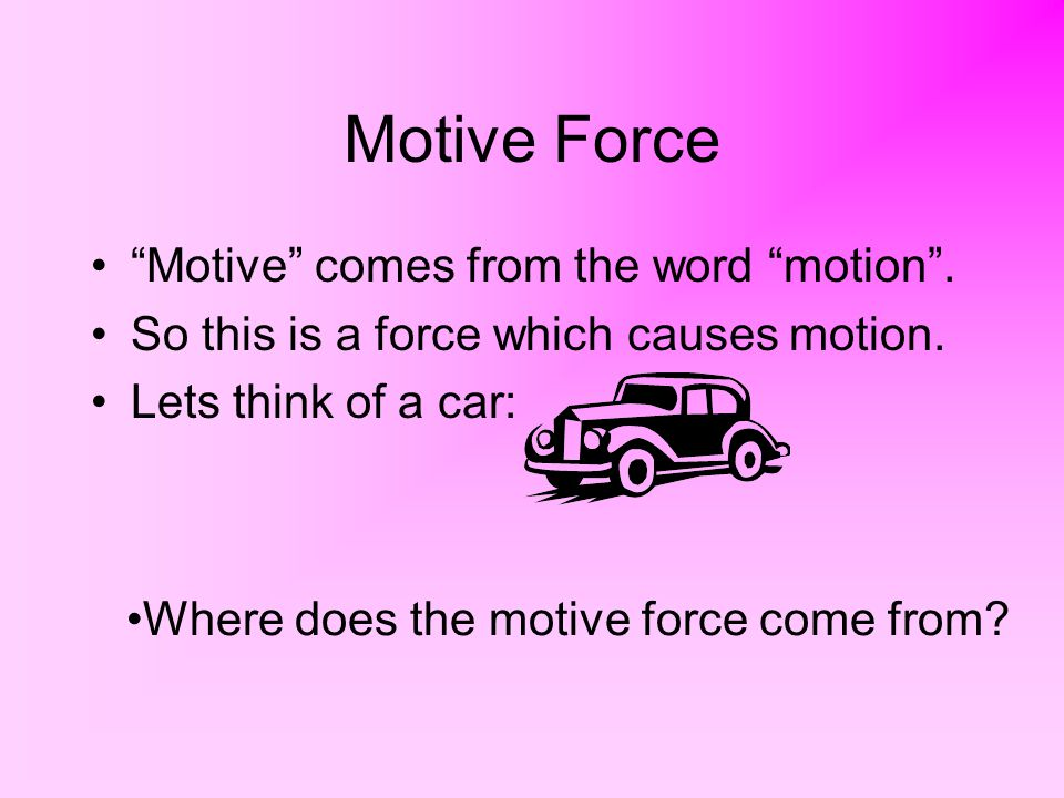 """Motive Force """"Motive"""" comes from the word """"motion"""". So this is a force which causes motion. Lets think of a car: Where does the motive force come from"""