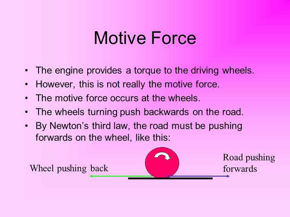 Motive Force The engine provides a torque to the driving wheels. However, this is not really the motive force. The motive force occurs at the wheels.