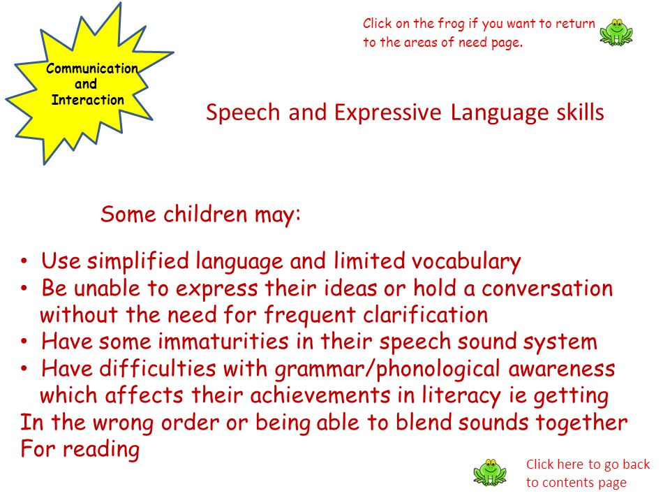 Communication and Interaction Speech and Expressive Language skills Some children may: Use simplified language and limited vocabulary Be unable to exp