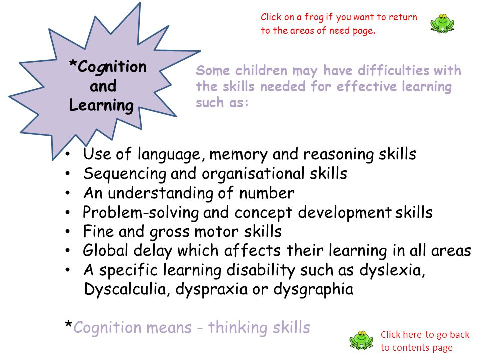 *Cognition and Learning Some children may have difficulties with the skills needed for effective learning such as: Use of language, memory and reasoni