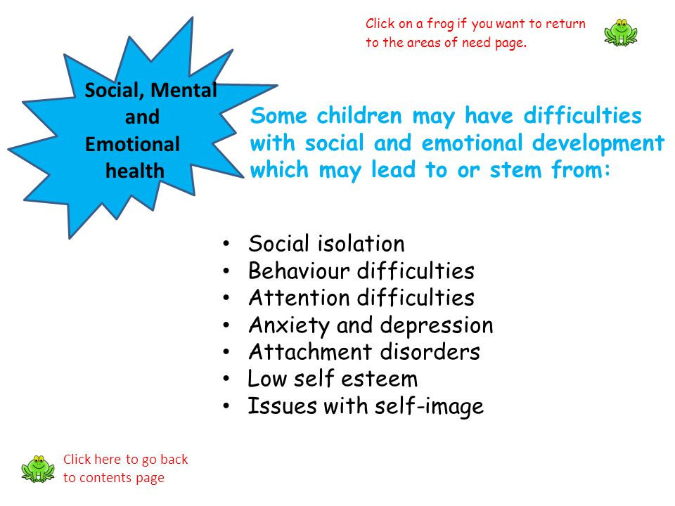 Social, Mental and Emotional health Some children may have difficulties with social and emotional development which may lead to or stem from: Social i