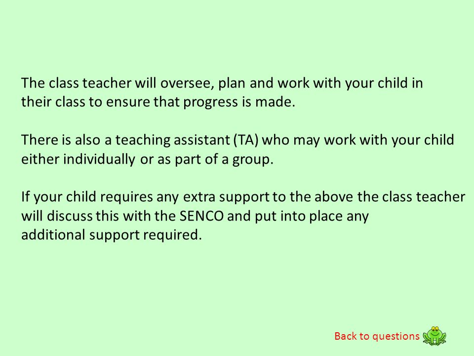 The class teacher will oversee, plan and work with your child in their class to ensure that progress is made. There is also a teaching assistant (TA)