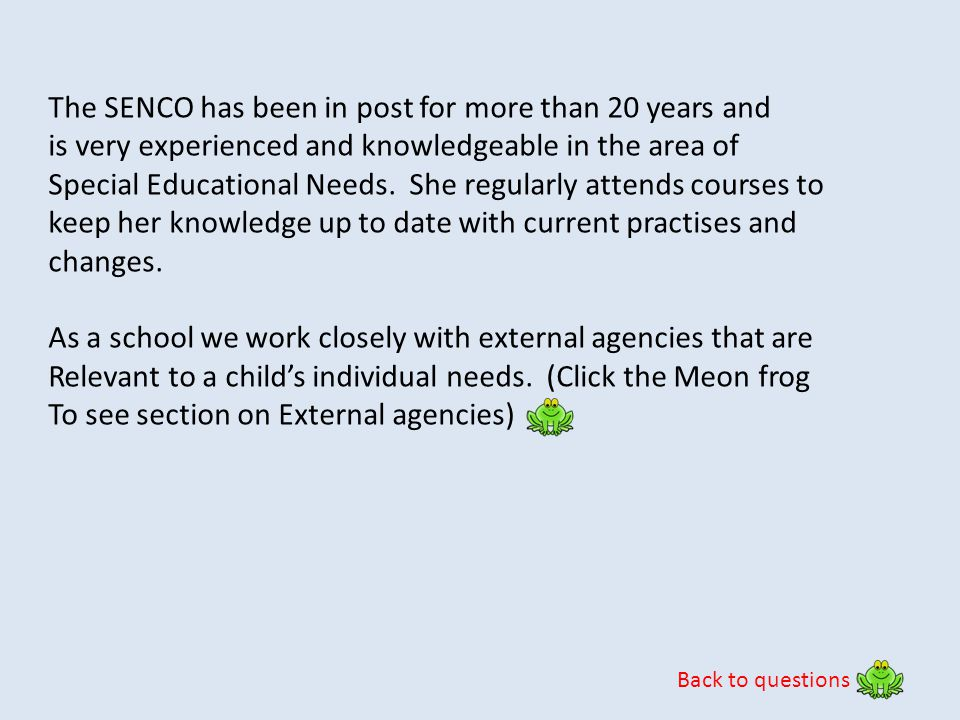 Back to questions The SENCO has been in post for more than 20 years and is very experienced and knowledgeable in the area of Special Educational Needs