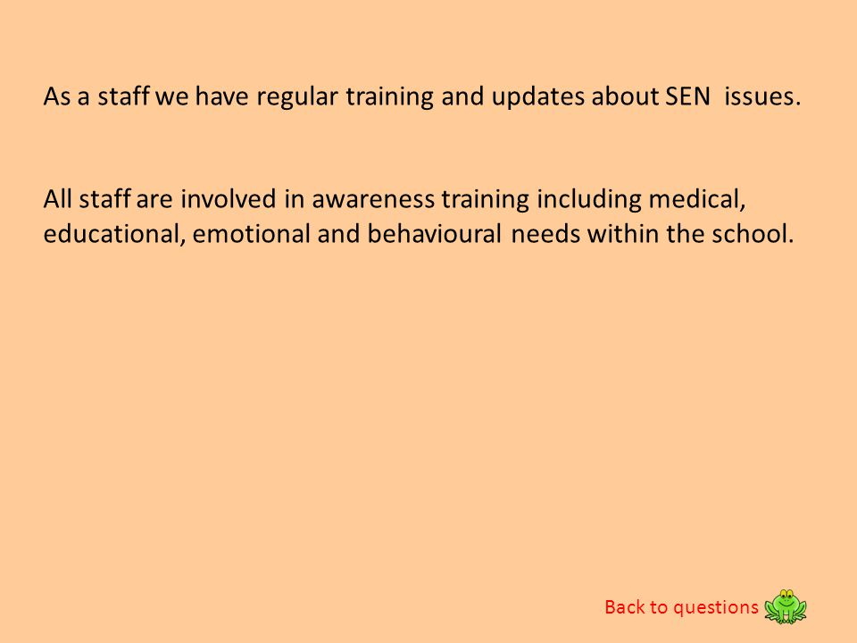 Back to questions As a staff we have regular training and updates about SEN issues. All staff are involved in awareness training including medical, ed