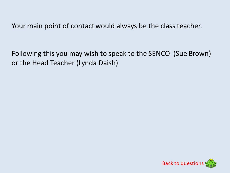 Back to questions Your main point of contact would always be the class teacher. Following this you may wish to speak to the SENCO (Sue Brown) or the H