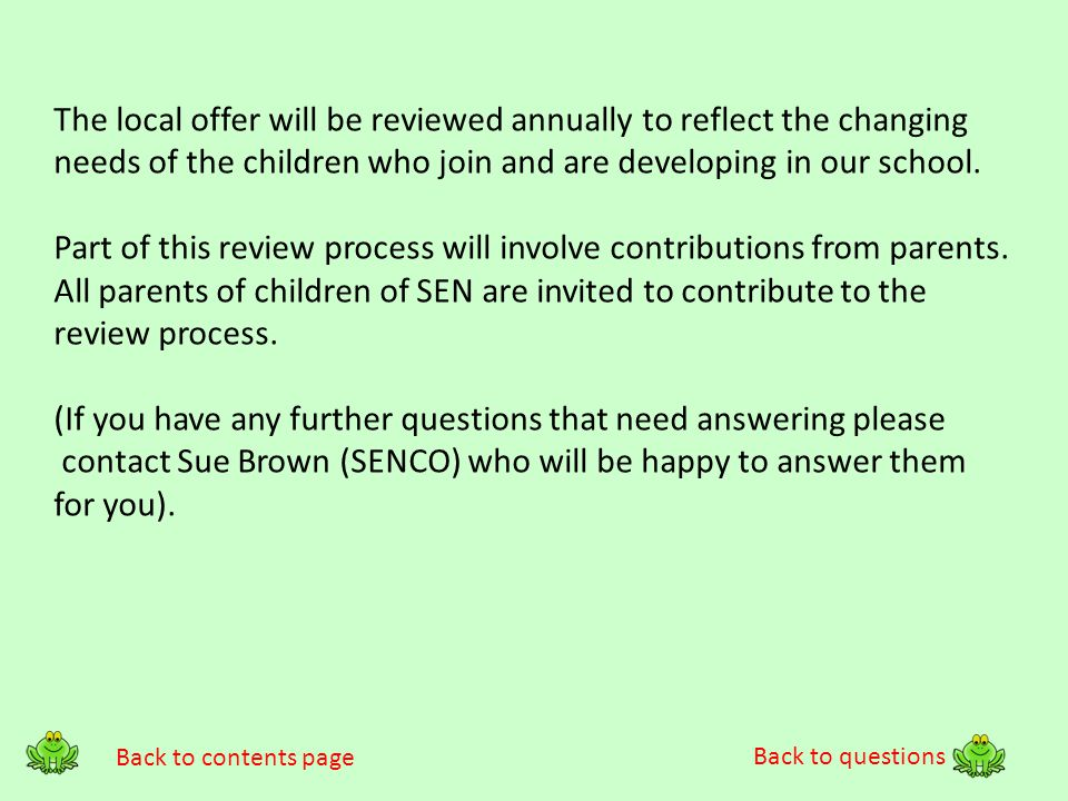 Back to questions The local offer will be reviewed annually to reflect the changing needs of the children who join and are developing in our school. P