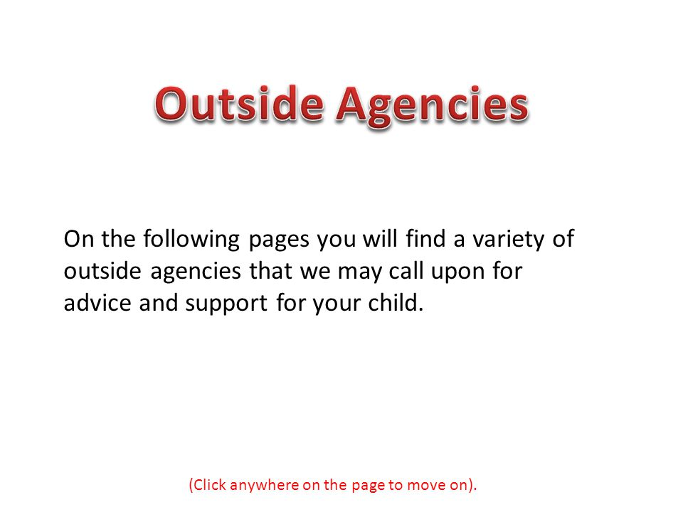 On the following pages you will find a variety of outside agencies that we may call upon for advice and support for your child. (Click anywhere on the