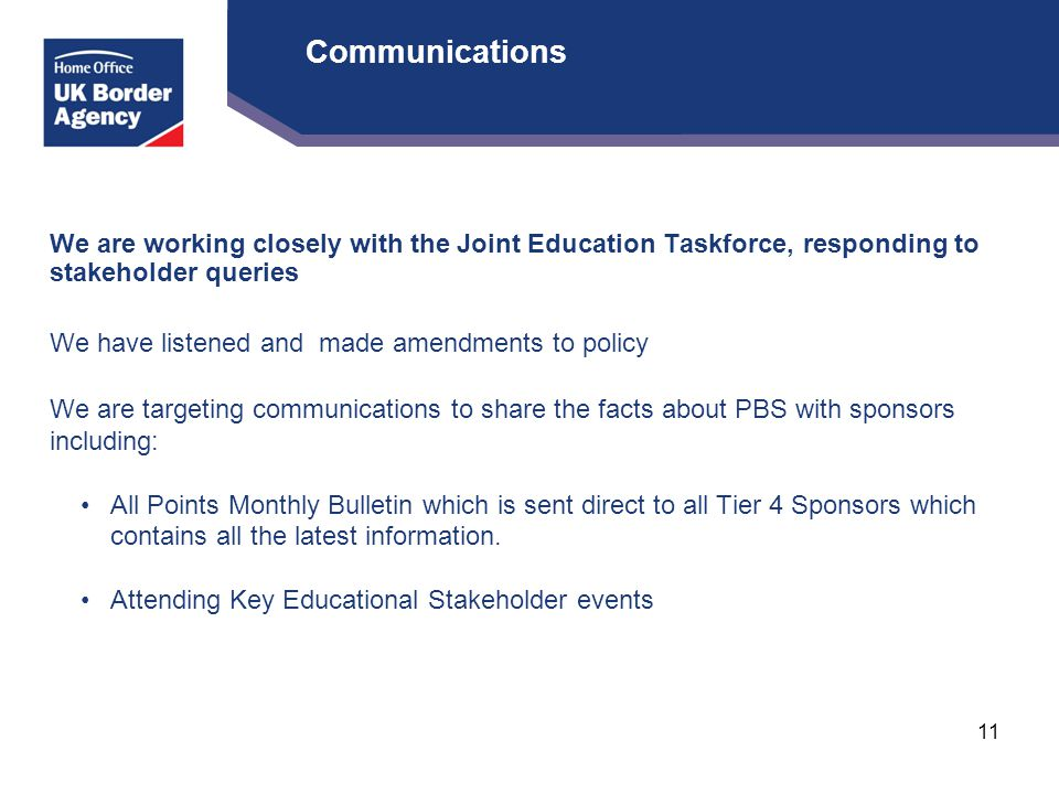 Communications We are working closely with the Joint Education Taskforce, responding to stakeholder queries We have listened and made amendments to policy We are targeting communications to share the facts about PBS with sponsors including: All Points Monthly Bulletin which is sent direct to all Tier 4 Sponsors which contains all the latest information.