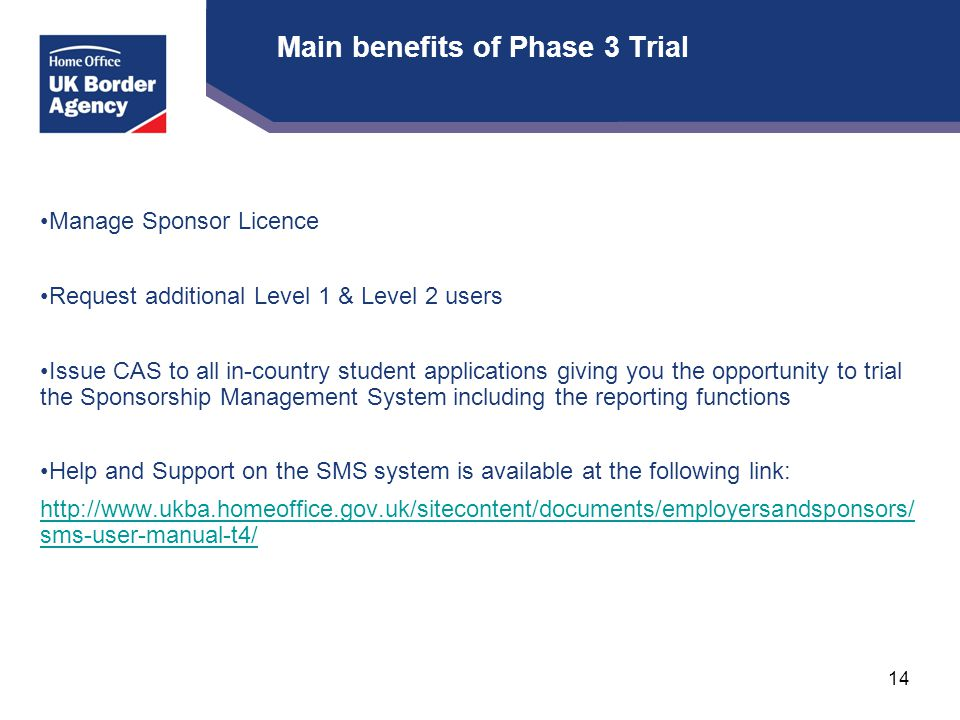 Main benefits of Phase 3 Trial Manage Sponsor Licence Request additional Level 1 & Level 2 users Issue CAS to all in-country student applications giving you the opportunity to trial the Sponsorship Management System including the reporting functions Help and Support on the SMS system is available at the following link: http://www.ukba.homeoffice.gov.uk/sitecontent/documents/employersandsponsors/ sms-user-manual-t4/ 14