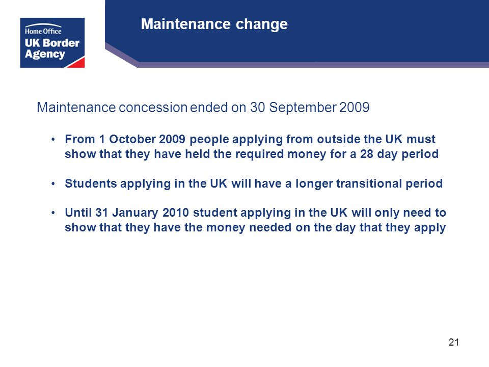 Maintenance change Maintenance concession ended on 30 September 2009 From 1 October 2009 people applying from outside the UK must show that they have held the required money for a 28 day period Students applying in the UK will have a longer transitional period Until 31 January 2010 student applying in the UK will only need to show that they have the money needed on the day that they apply 21