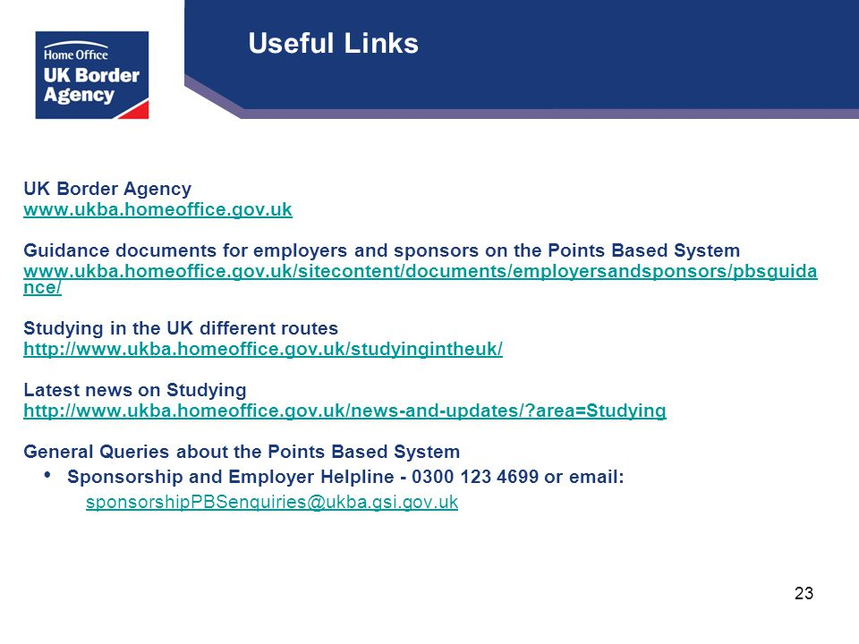 Useful Links UK Border Agency www.ukba.homeoffice.gov.uk Guidance documents for employers and sponsors on the Points Based System www.ukba.homeoffice.gov.uk/sitecontent/documents/employersandsponsors/pbsguida nce/ Studying in the UK different routes http://www.ukba.homeoffice.gov.uk/studyingintheuk/ Latest news on Studying http://www.ukba.homeoffice.gov.uk/news-and-updates/ area=Studying General Queries about the Points Based System Sponsorship and Employer Helpline - 0300 123 4699 or email: sponsorshipPBSenquiries@ukba.gsi.gov.uk 23