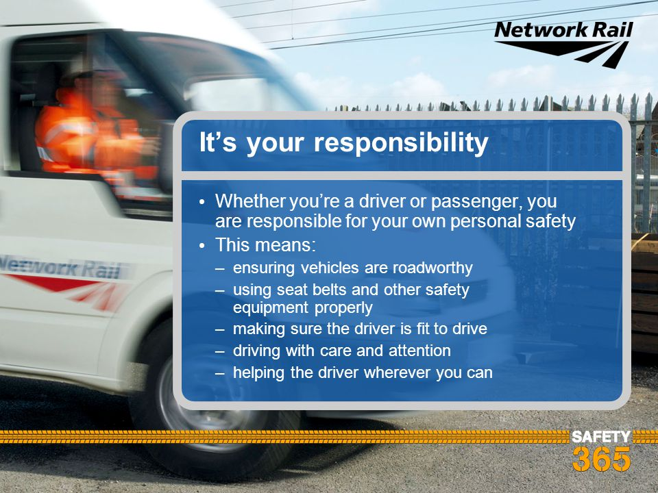 It's your responsibility Whether you're a driver or passenger, you are responsible for your own personal safety This means: –ensuring vehicles are roa