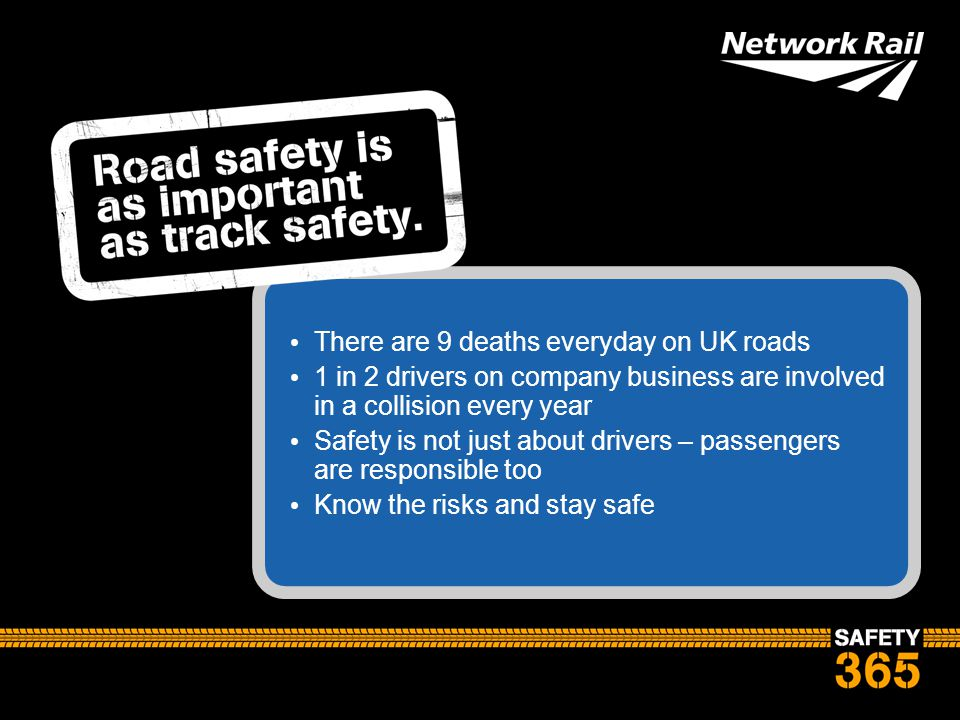 There are 9 deaths everyday on UK roads 1 in 2 drivers on company business are involved in a collision every year Safety is not just about drivers – p