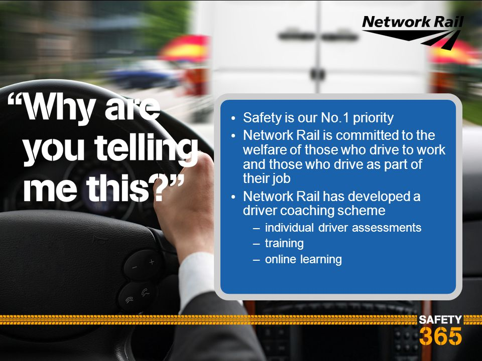 Safety is our No.1 priority Network Rail is committed to the welfare of those who drive to work and those who drive as part of their job Network Rail