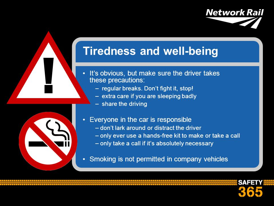 Tiredness and well-being It's obvious, but make sure the driver takes these precautions: – regular breaks. Don't fight it, stop! – extra care if you a