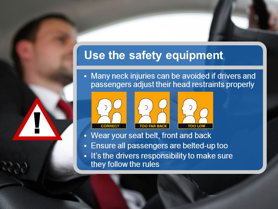 Use the safety equipment Many neck injuries can be avoided if drivers and passengers adjust their head restraints properly Wear your seat belt, front