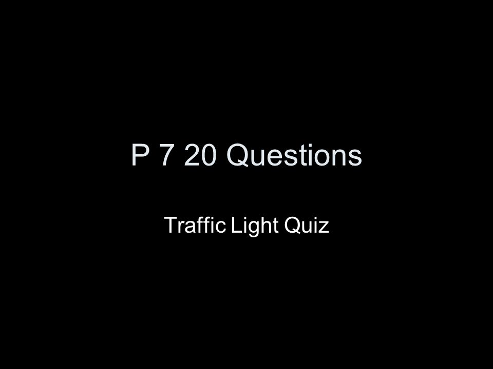 P 7 20 Questions Traffic Light Quiz
