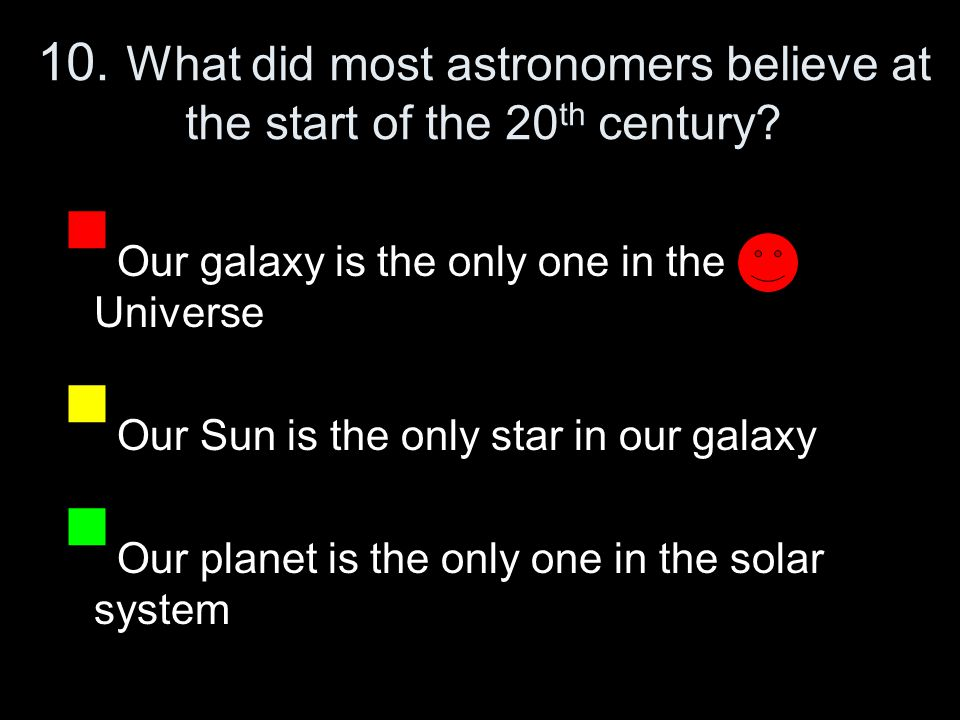 10. What did most astronomers believe at the start of the 20 th century.