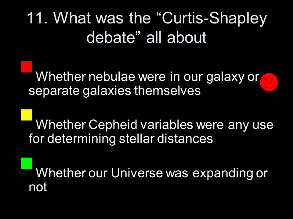 """11. What was the """"Curtis-Shapley debate"""" all about  Whether nebulae were in our galaxy or separate galaxies themselves  Whether Cepheid variables we"""
