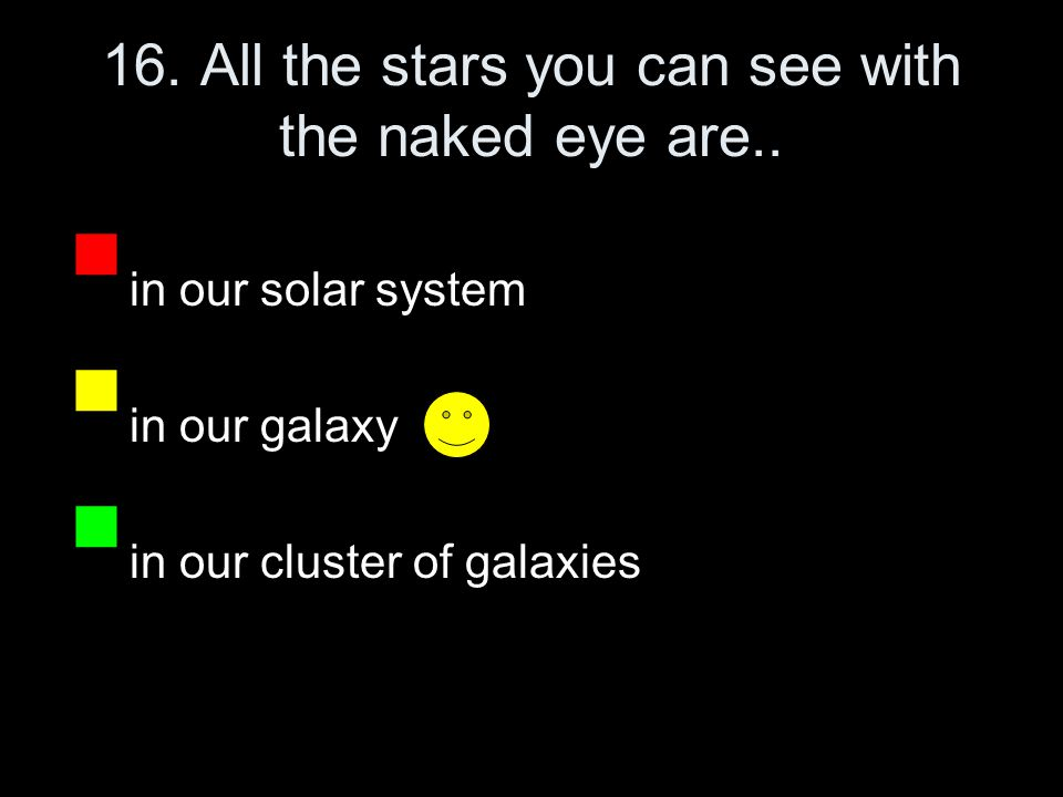 16. All the stars you can see with the naked eye are..