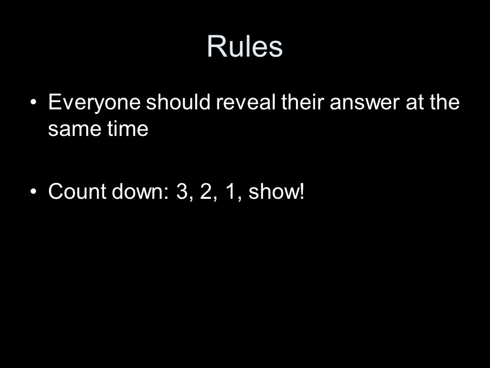 Rules Everyone should reveal their answer at the same time Count down: 3, 2, 1, show!