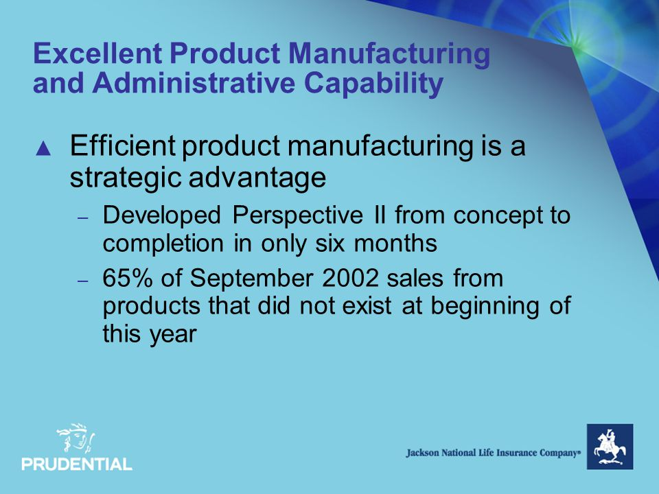 Excellent Product Manufacturing and Administrative Capability ▲ Efficient product manufacturing is a strategic advantage – Developed Perspective II from concept to completion in only six months – 65% of September 2002 sales from products that did not exist at beginning of this year
