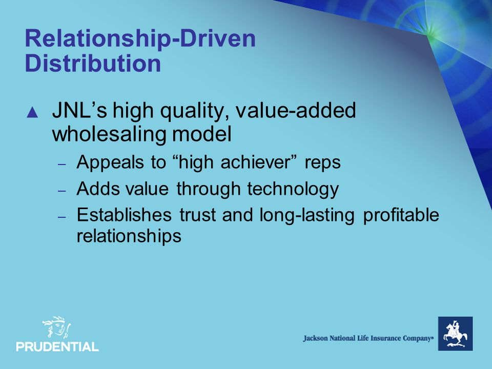 Relationship-Driven Distribution ▲ JNL's high quality, value-added wholesaling model – Appeals to high achiever reps – Adds value through technology – Establishes trust and long-lasting profitable relationships