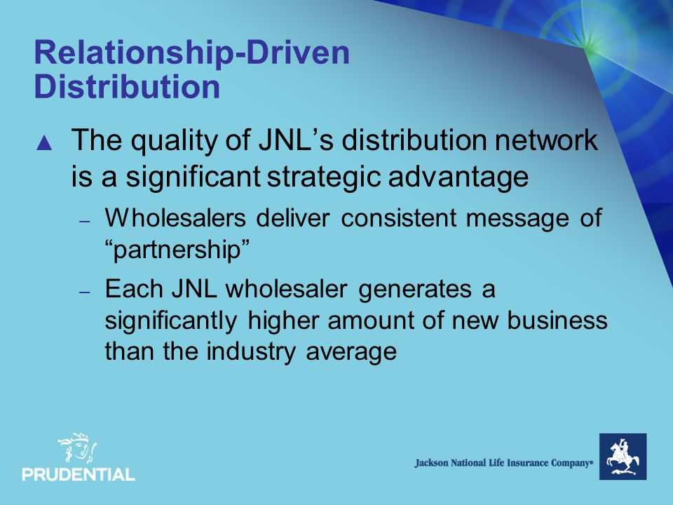 Relationship-Driven Distribution ▲ The quality of JNL's distribution network is a significant strategic advantage – Wholesalers deliver consistent mes
