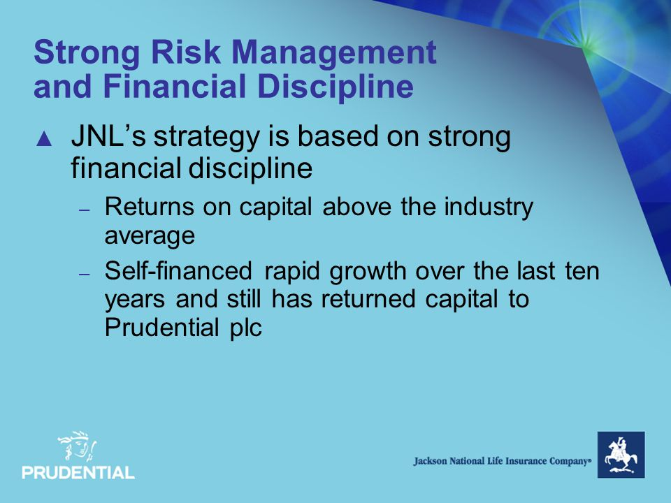 Strong Risk Management and Financial Discipline ▲ JNL's strategy is based on strong financial discipline – Returns on capital above the industry average – Self-financed rapid growth over the last ten years and still has returned capital to Prudential plc