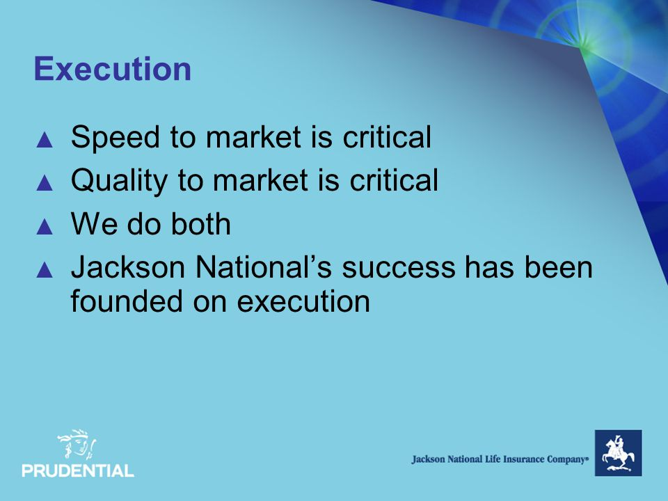 Execution ▲ Speed to market is critical ▲ Quality to market is critical ▲ We do both ▲ Jackson National's success has been founded on execution