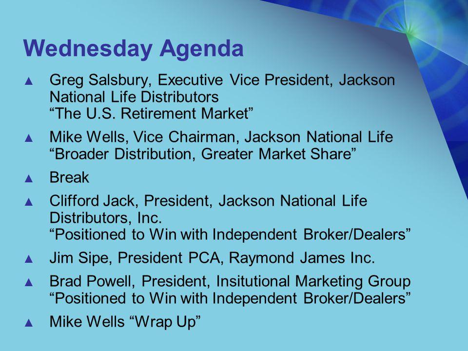 "Wednesday Agenda ▲ Greg Salsbury, Executive Vice President, Jackson National Life Distributors ""The U.S. Retirement Market"" ▲ Mike Wells, Vice Chairma"