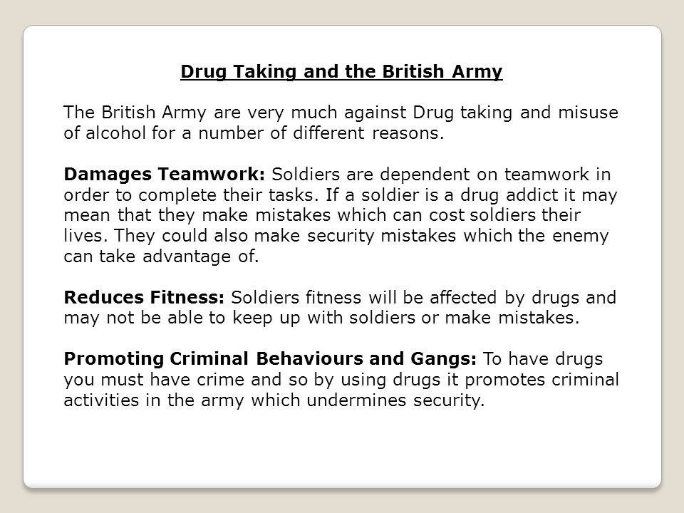 Drug Taking and the British Army The British Army are very much against Drug taking and misuse of alcohol for a number of different reasons. Damages T