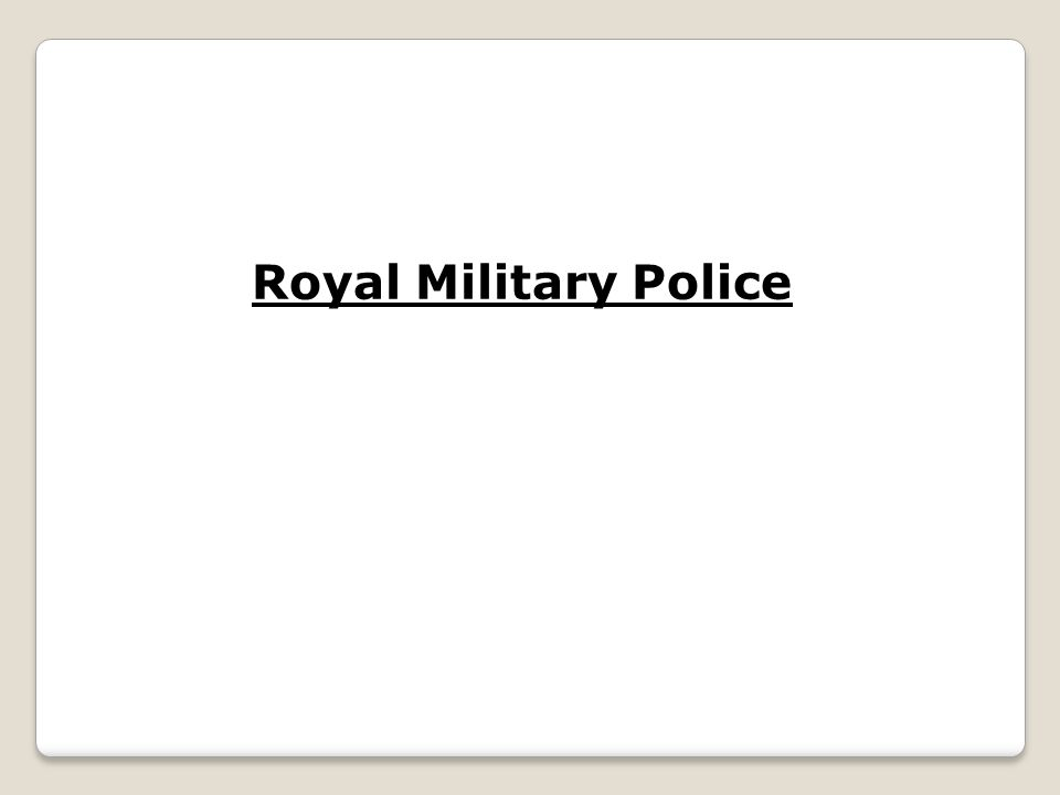 The Royal Military Police are responsible for the Policing of the British Army both when they are on bases, off bases or on operations.