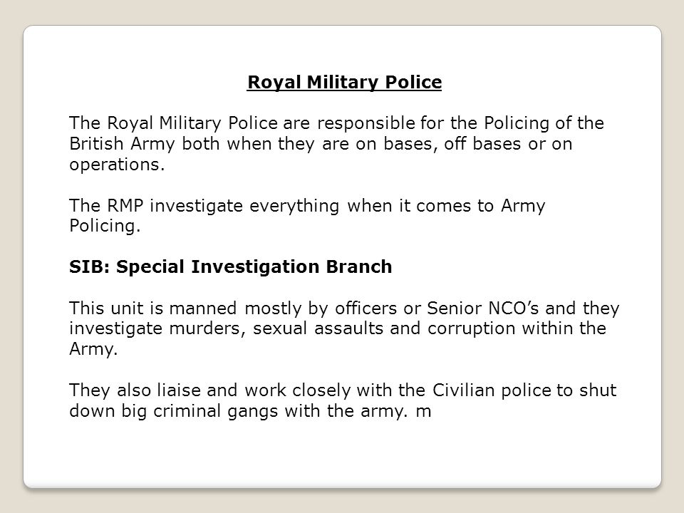 The Royal Military Police are responsible for the Policing of the British Army both when they are on bases, off bases or on operations. The RMP invest