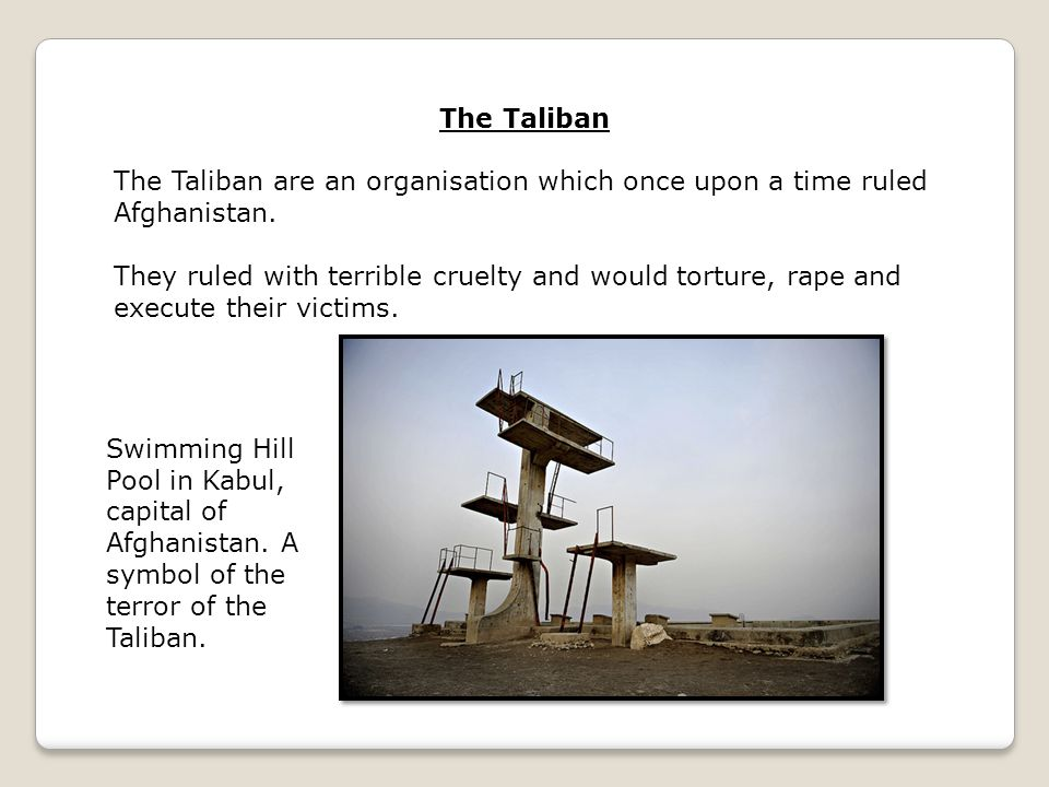 The Taliban are an organisation which once upon a time ruled Afghanistan. They ruled with terrible cruelty and would torture, rape and execute their v
