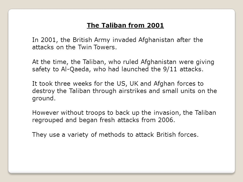 The Taliban from 2001 In 2001, the British Army invaded Afghanistan after the attacks on the Twin Towers. At the time, the Taliban, who ruled Afghanis