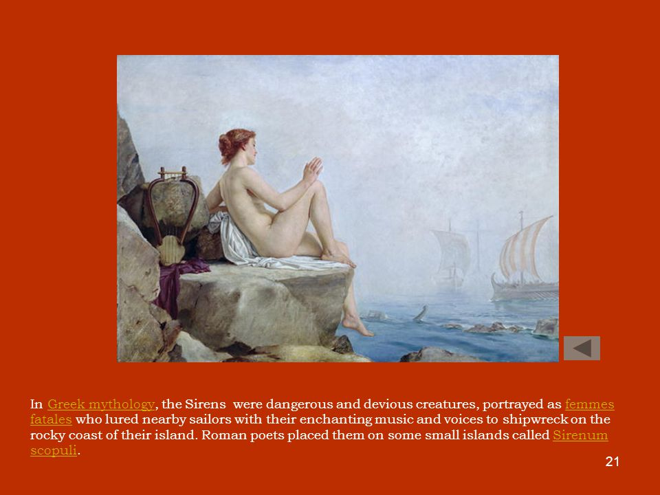 21 In Greek mythology, the Sirens were dangerous and devious creatures, portrayed as femmes fatales who lured nearby sailors with their enchanting music and voices to shipwreck on the rocky coast of their island.