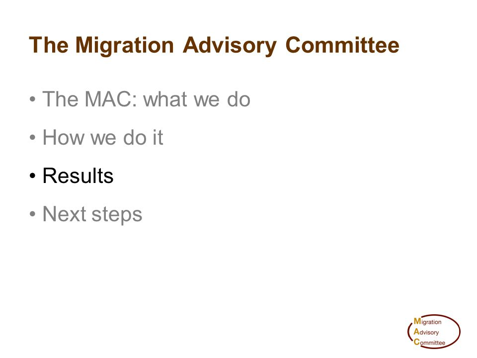 The Migration Advisory Committee The MAC: what we do How we do it Results Next steps