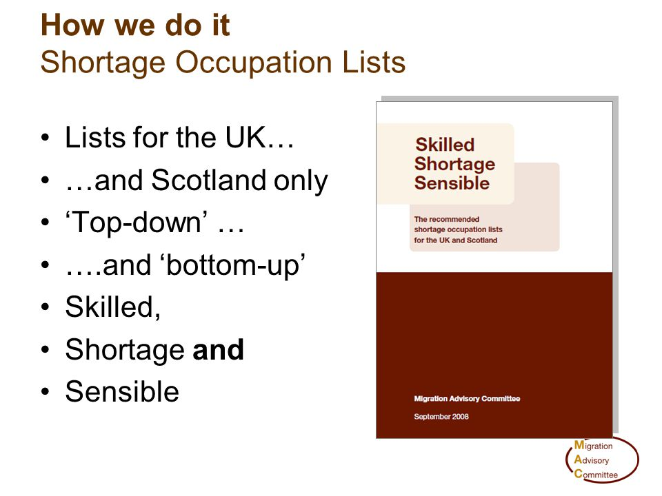 How we do it Shortage Occupation Lists Lists for the UK… …and Scotland only 'Top-down' … ….and 'bottom-up' Skilled, Shortage and Sensible